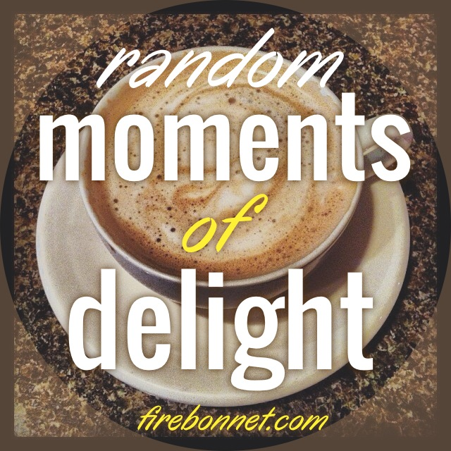 I have had lots of Random Moments of Delight!